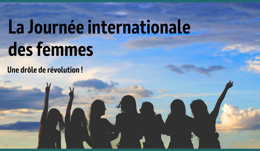 La Journée internationale des femmes – Une drôle de révolution!